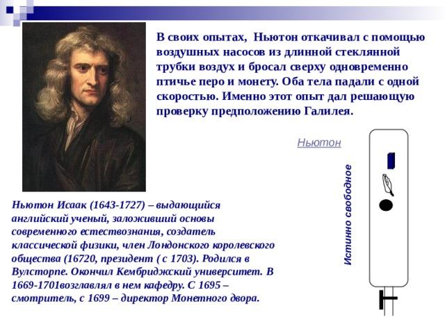 Истинно свободное В своих опытах, Ньютон откачивал с помощью воздушных насосов из длинной стеклянной трубки воздух и бросал сверху одновременно птичье перо и монету. Оба тела падали с одной скоростью. Именно этот опыт дал решающую проверку предположению Галилея.  Ньютон Ньютон Исаак (1643-1727) – выдающийся английский ученый, заложивший основы современного естествознания, создатель классической физики, член Лондонского королевского общества (16720, президент ( с 1703). Родился в Вулсторпе. Окончил Кембриджский университет. В 1669-1701возглавлял в нем кафедру. С 1695 – смотритель, с 1699 – директор Монетного двора.
