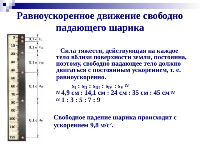 Равноускоренное движение свободно падающего шарика  Сила тяжести, действующая на каждое тело вблизи поверхности земли, постоянна, поэтому, свободно падающее тело должно двигаться с постоянным ускорением, т. е. равноускоренно .  s I : s II : s III : s IV : s V ≈  ≈ 4,9 см : 14,1 см : 24 см : 35 см : 45 см ≈  ≈ 1 : 3 : 5 : 7 : 9  Свободное падение шарика происходит с ускорением 9,8 м/с 2 .