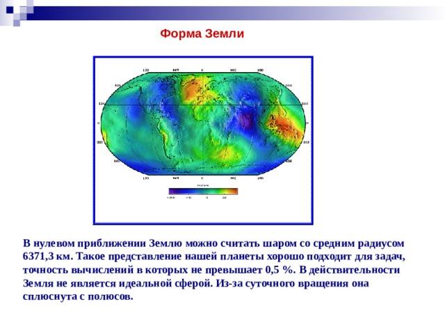 Форма Земли В нулевом приближении Землю можно считать шаром со средним радиусом 6371,3 км. Такое представление нашей планеты хорошо подходит для задач, точность вычислений в которых не превышает 0,5%. В действительности Земля не является идеальной сферой. Из-за суточного вращения она сплюснута с полюсов.