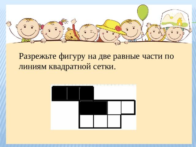 Разрежьте фигуру на две равные части по линиям квадратной сетки.
