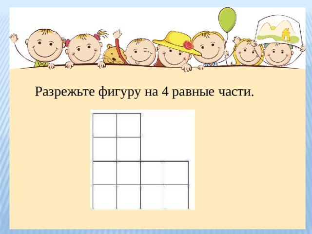 Разрежьте фигуру на 4 равные части.