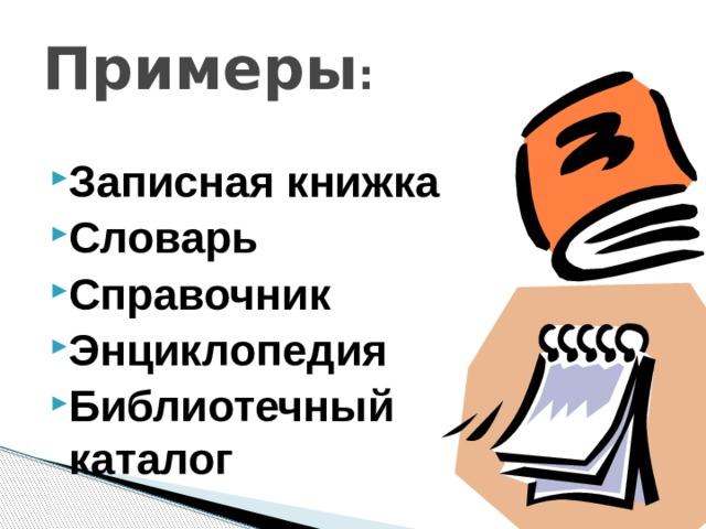 Примеры : Записная книжка Словарь Справочник Энциклопедия Библиотечный каталог