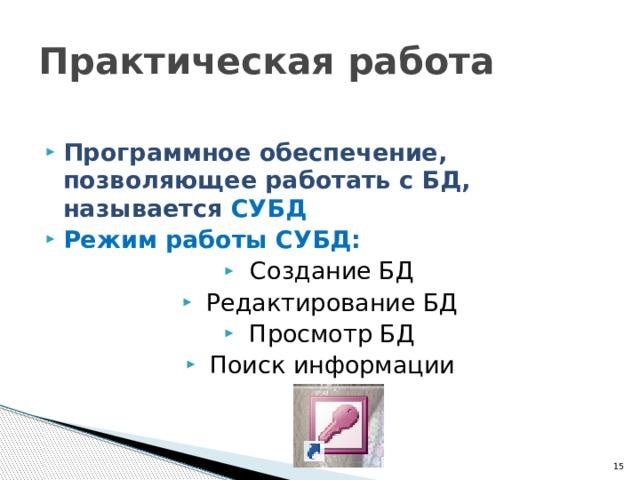 Практическая работа Программное обеспечение, позволяющее работать с БД, называется СУБД Режим работы СУБД: Создание БД Редактирование БД Просмотр БД Поиск информации