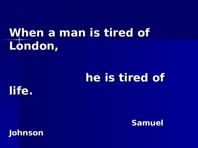 When a man is tired of London,   he is tired of life.   Samuel Johnson