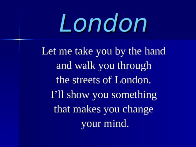 London Let me take you by the hand and walk you through the streets of London. I'll show you something that makes you change  your mind.