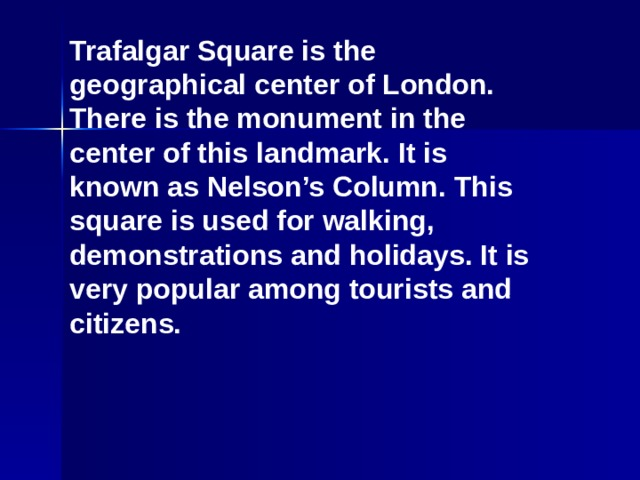Trafalgar Square is the geographical center of London. There is the monument in the center of this landmark. It is known as Nelson's Column. This square is used for walking, demonstrations and holidays. It is very popular among tourists and citizens.