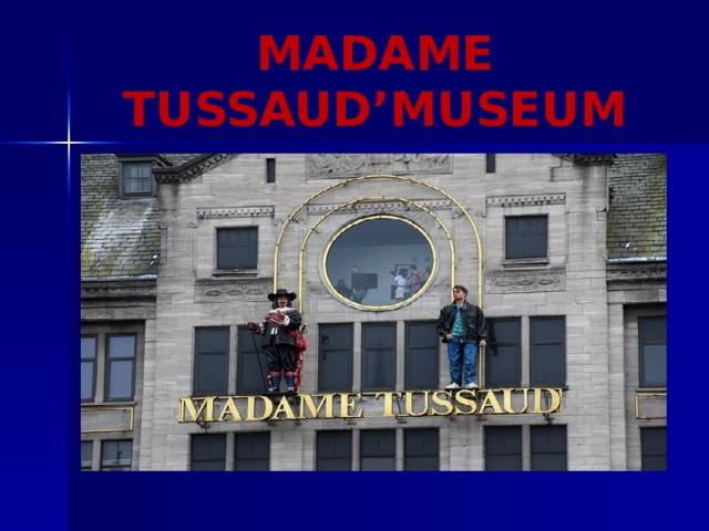 MADAME TUSSAUD'MUSEUM