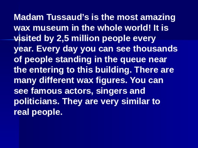 Madam Tussaud's is the most amazing wax museum in the whole world! It is visited by 2,5 million people every year. Every day you can see thousands of people standing in the queue near the entering to this building. There are many different wax figures. You can see famous actors, singers and politicians. They are very similar to real people.