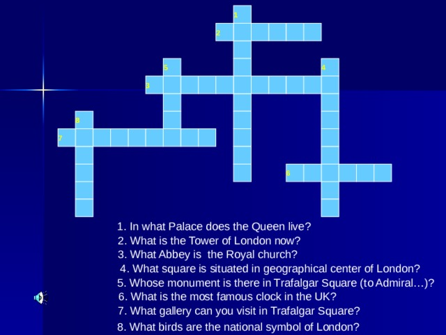 1 2 5 4 3 8 7 6 1. In what Palace does the Queen live? 2. What is the Tower of London now? 3. What Abbey is the Royal church?  4. What square is situated in geographical center of London? 5. Whose monument is there in Trafalgar Square (to Admiral…)? 6. What is the most famous clock in the UK? 7. What gallery can you visit in Trafalgar Square? 8. What birds are the national symbol of London?