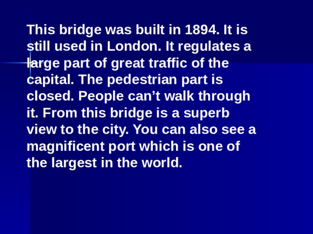 This bridge was built in 1894. It is still used in London. It regulates a large part of great traffic of the capital. The pedestrian part is closed. People can't walk through it. From this bridge is a superb view to the city. You can also see a magnificent port which is one of the largest in the world.