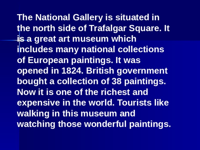 The National Gallery is situated in the north side of Trafalgar Square. It is a great art museum which includes many national collections of European paintings. It was opened in 1824. British government bought a collection of 38 paintings. Now it is one of the richest and expensive in the world. Tourists like walking in this museum and watching those wonderful paintings.