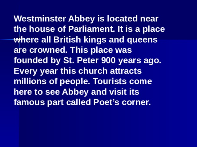 Westminster Abbey is located near the house of Parliament. It is a place where all British kings and queens are crowned. This place was founded by St. Peter 900 years ago. Every year this church attracts millions of people. Tourists come here to see Abbey and visit its famous part called Poet's corner.