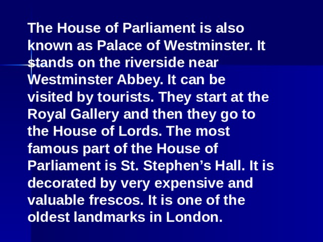 The House of Parliament is also known as Palace of Westminster. It stands on the riverside near Westminster Abbey. It can be visited by tourists. They start at the Royal Gallery and then they go to the House of Lords. The most famous part of the House of Parliament is St. Stephen's Hall. It is decorated by very expensive and valuable frescos. It is one of the oldest landmarks in London.