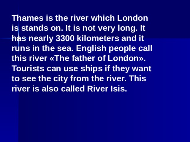 Thames is the river which London is stands on. It is not very long. It has nearly 3300 kilometers and it runs in the sea. English people call this river «The father of London». Tourists can use ships if they want to see the city from the river. This river is also called River Isis.