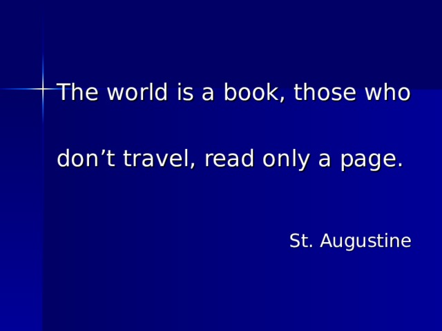 The world is a book, those who don't travel, read only a page. St. Augustine