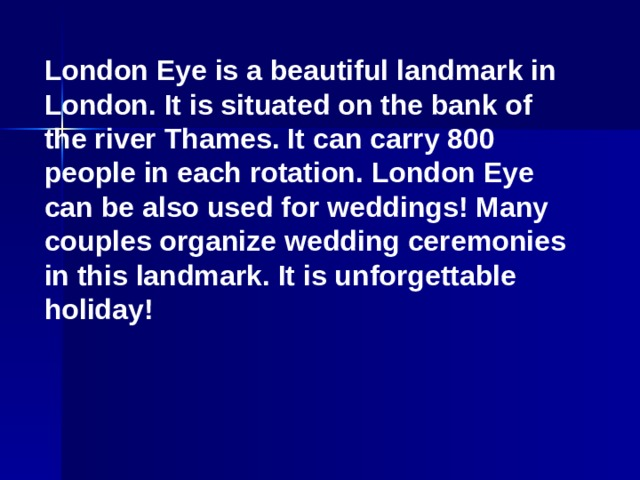 London Eye is a beautiful landmark in London. It is situated on the bank of the river Thames. It can carry 800 people in each rotation. London Eye can be also used for weddings! Many couples organize wedding ceremonies in this landmark. It is unforgettable holiday!