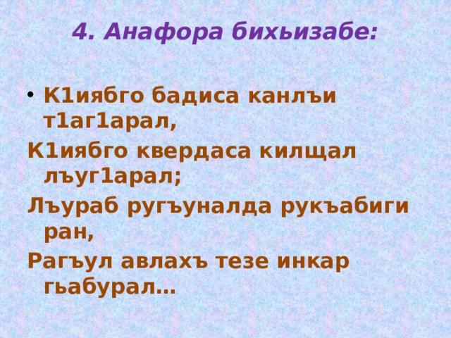 4. Анафора бихьизабе:   К1иябго бадиса канлъи т1аг1арал, К1иябго квердаса килщал лъуг1арал; Лъураб ругъуналда рукъабиги ран, Рагъул авлахъ тезе инкар гьабурал…