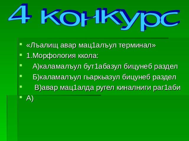 «Лъалищ авар мац1алъул терминал» 1.Морфология ккола:  А)каламалъул бут1абазул бицунеб раздел  Б)каламалъул гьаркьазул бицунеб раздел  В)авар мац1алда ругел киналниги раг1аби А)