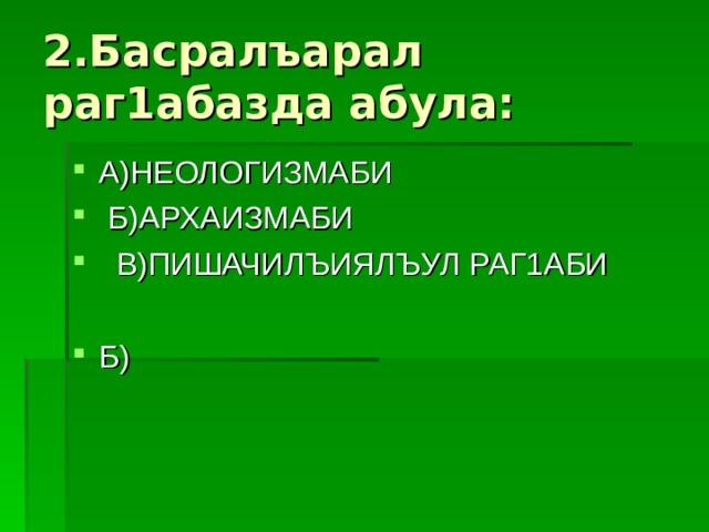2.Басралъарал раг1абазда абула: