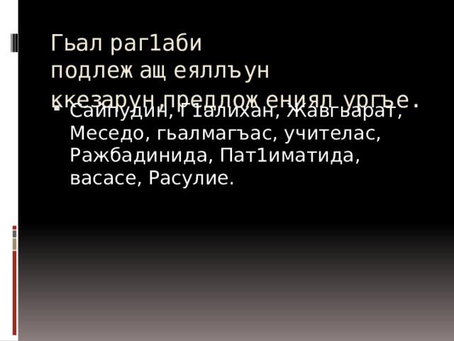 Гьал раг1аби подлежащеяллъун ккезарун,предложениял  ургъе.