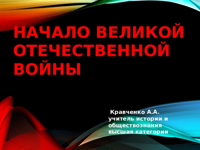 Начало великой отечественной войны  Кравченко А.А.  учитель истории и обществознания  высшая категории