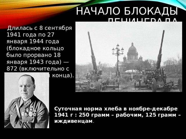 Начало Блокады Ленинграда  Длилась с 8 сентября 1941 года по 27 января 1944 года (блокадное кольцо было прорвано 18 января 1943 года) — 872 (включительно с днём начала и конца). Суточная норма хлеба в ноябре-декабре 1941 г : 250 грамм – рабочим, 125 грамм – иждивенцам .