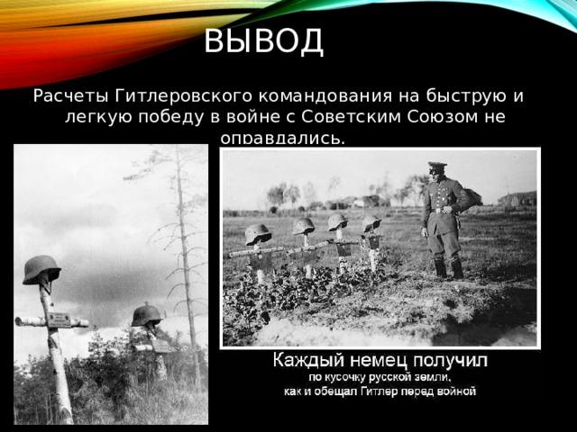 Вывод   Расчеты Гитлеровского командования на быструю и легкую победу в войне с Советским Союзом не оправдались.