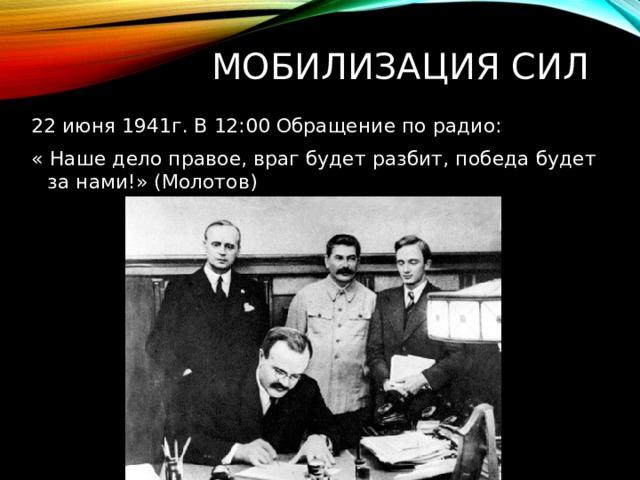 Мобилизация Сил 22 июня 1941г. В 12:00 Обращение по радио: « Наше дело правое, враг будет разбит, победа будет за нами!» (Молотов)