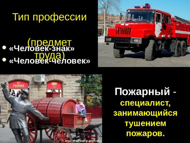 Тип профессии  (предмет труда) «Человек-знак» «Человек-человек» Пожарный - специалист, занимающийся тушением пожаров.