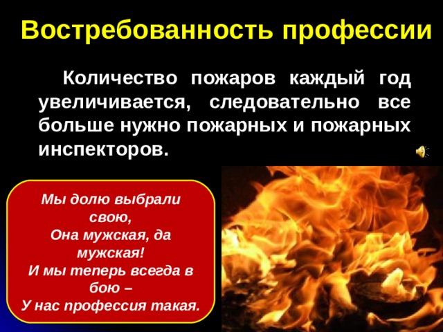 Востребованность профессии  Количество пожаров каждый год увеличивается, следовательно все больше нужно пожарных и пожарных инспекторов. Мы долю выбрали свою, Она мужская, да мужская! И мы теперь всегда в бою – У нас профессия такая.