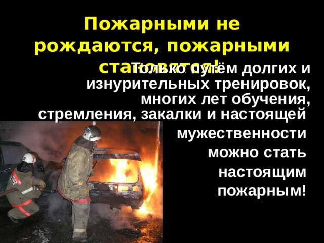 Пожарными не рождаются, пожарными становятся!   Только путём долгих и изнурительных тренировок, многих лет обучения, стремления, закалки и настоящей мужественности можно стать настоящим пожарным!