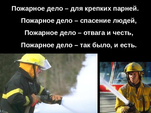 Пожарное дело – для крепких парней.  Пожарное дело – спасение людей,  Пожарное дело – отвага и честь,  Пожарное дело – так было, и есть.