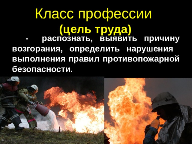 Класс профессии  (цель труда)  - распознать, выявить причину возгорания, определить нарушения выполнения правил противопожарной безопасности.