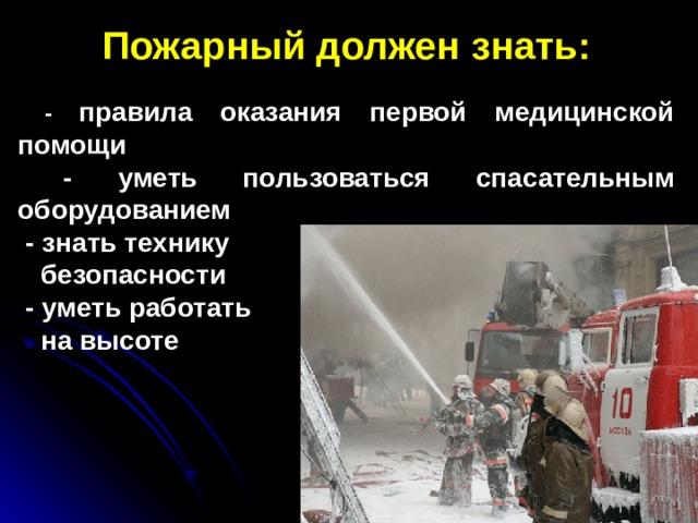 Пожарный должен знать:   - правила оказания первой медицинской помощи  - уметь пользоваться спасательным оборудованием  - знать технику  безопасности  - уметь работать  на высоте