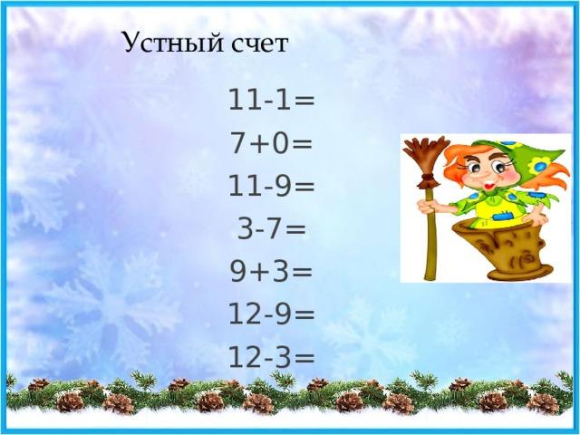 Устный счет 11-1= 7+0= 11-9= 3-7= 9+3= 12-9= 12-3=