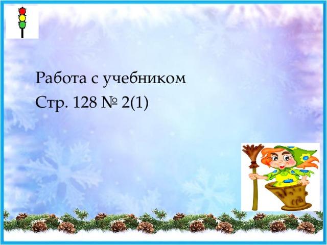 Работа с учебником Стр. 128 № 2(1)