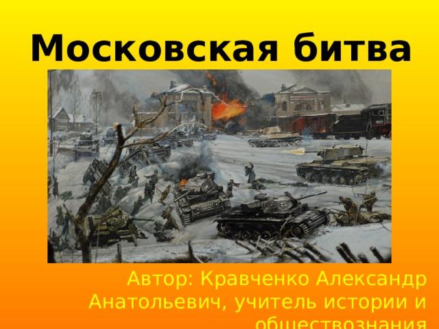 Московская битва Автор: Кравченко Александр Анатольевич, учитель истории и обществознания