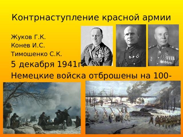 Контрнаступление красной армии Жуков Г.К. Конев И.С. Тимошенко С.К. 5 декабря 1941г. Немецкие войска отброшены на 100-250 км.