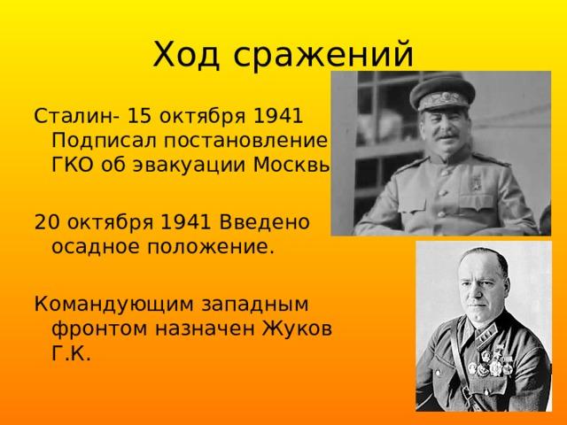 Ход сражений Сталин- 15 октября 1941 Подписал постановление ГКО об эвакуации Москвы. 20 октября 1941 Введено осадное положение. Командующим западным фронтом назначен Жуков Г.К.