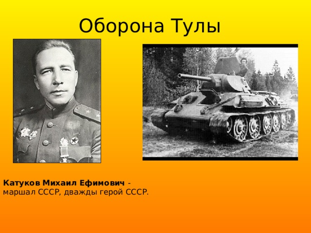 Оборона Тулы Катуков  Михаил  Ефимович - маршал СССР, дважды герой СССР.
