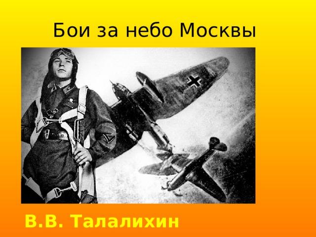 Бои за небо Москвы В.В. Талалихин