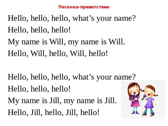Песенка-приветствие Hello, hello, hello, what's your name? Hello, hello, hello! My name is Will, my name is Will. Hello, Will, hello, Will, hello! Hello, hello, hello, what's your name? Hello, hello, hello! My name is Jill, my name is Jill. Hello, Jill, hello, Jill, hello!