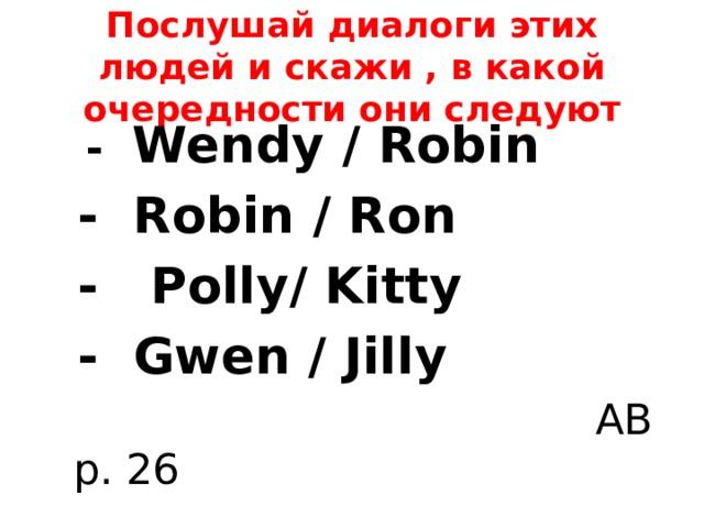 Послушай диалоги этих людей и скажи , в какой очередности они следуют  - Wendy / Robin  - Robin / Ron  - Polly/ Kitty  - Gwen / Jilly  AB p. 26