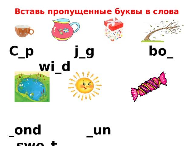 Вставь пропущенные буквы в слова C_p j_g bo_ wi_d    _ ond _un swe_t