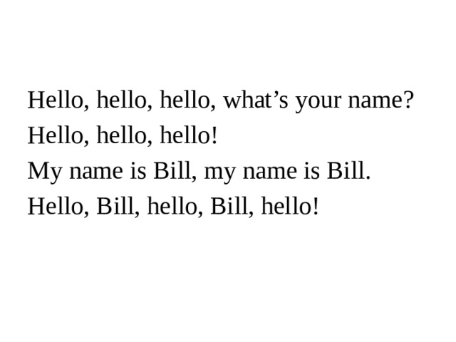 Hello, hello, hello, what's your name? Hello, hello, hello! My name is Bill, my name is Bill. Hello, Bill, hello, Bill, hello!