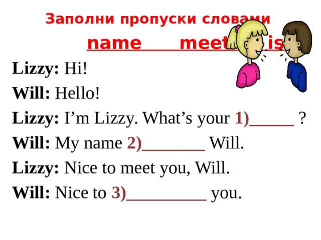 Заполни пропуски словами  name meet is Lizzy: Hi! Will: Hello! Lizzy: I'm Lizzy. What's your 1)_____ ? Will: My name 2)_______ Will. Lizzy: Nice to meet you, Will. Will: Nice to 3)_________ you.