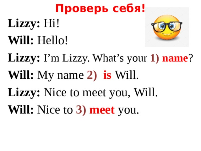 Проверь себя! Lizzy: Hi! Will: Hello! Lizzy: I'm Lizzy. What's your 1) name ? Will: My name 2) is Will. Lizzy: Nice to meet you, Will. Will: Nice to 3) meet  you.