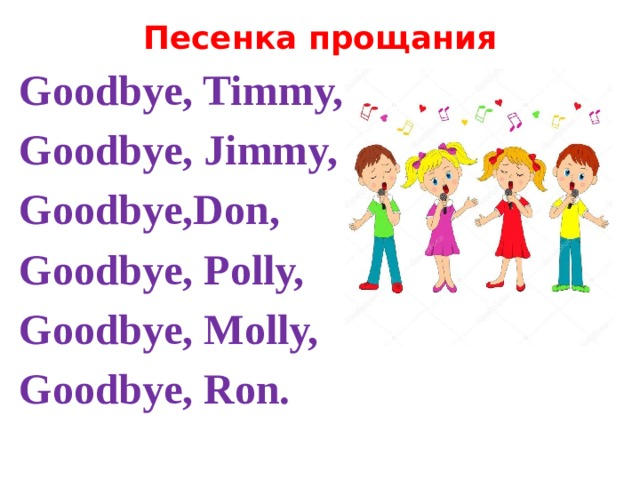 Песенка прощания Goodbye, Timmy, Goodbye, Jimmy, Goodbye,Don, Goodbye, Polly, Goodbye, Molly, Goodbye, Ron.