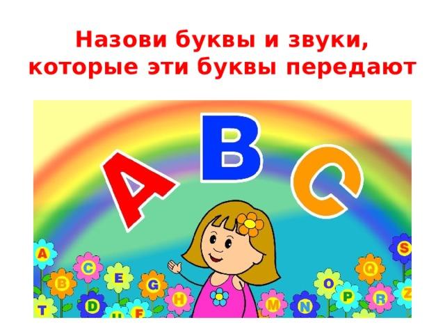 Назови буквы и звуки, которые эти буквы передают