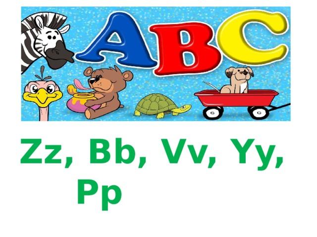 Zz, Bb, Vv, Yy, Pp